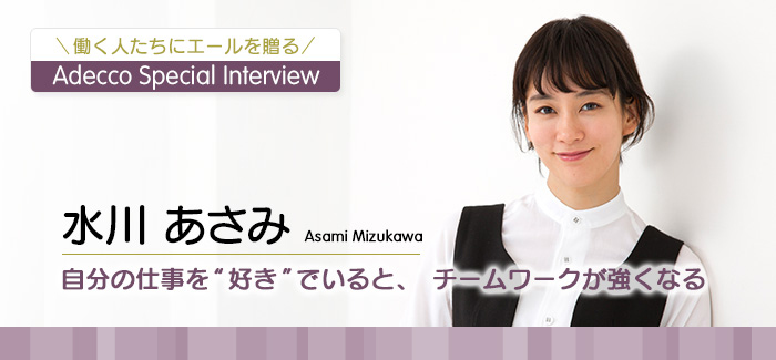 "Adecco Special Interview 水川 あさみ 自分の仕事を""好き""でいると、チームワークが強くなる"