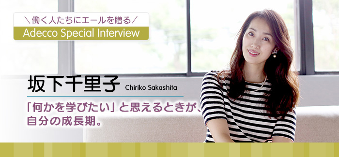 Adecco Special Interview 坂下千里子 「何かを学びたい」と思えるときが、自分の成長期。